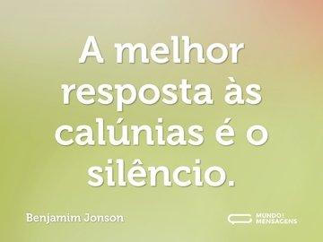 A melhor resposta às calúnias é o silêncio.