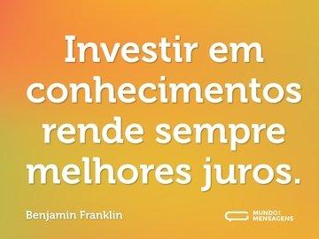 Investir em conhecimentos rende sempre melhores juros.