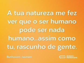 A tua natureza me fez ver que o ser humano pode ser nada humano...assim como tu, rascunho de gente.