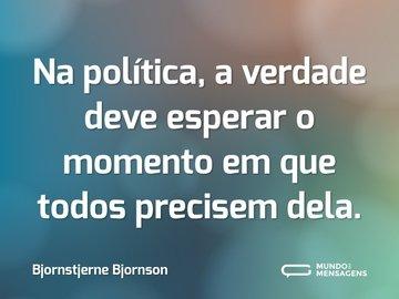 Na política, a verdade deve esperar o momento em que todos precisem dela.