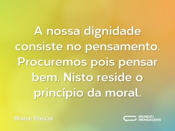 A nossa dignidade consiste no pensamento. Procuremos pois pensar bem. Nisto reside o princípio da moral.