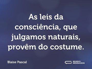 As leis da consciência, que julgamos naturais, provêm do costume.