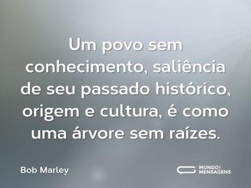 Um povo sem conhecimento, saliência de seu passado histórico, origem e cultura, é como uma árvore sem raízes.