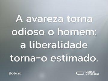 A avareza torna odioso o homem; a liberalidade torna-o estimado.