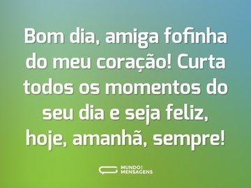 Bom dia, amiga fofinha do meu coração! Curta todos os momentos do seu dia e seja feliz, hoje, amanhã, sempre!