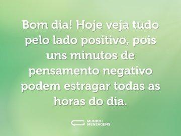Bom dia! Hoje veja tudo pelo lado positivo, pois uns minutos de pensamento negativo podem estragar todas as horas do dia.