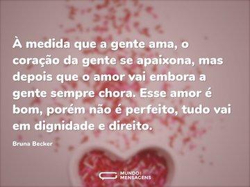 À medida que a gente ama, o coração da gente se apaixona, mas depois que o amor vai embora a gente sempre chora. Esse amor é bom, porém não é perfeito, tudo vai em dignidade e direito.