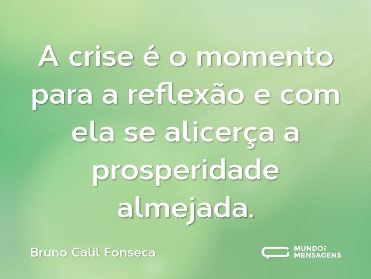 A crise é o momento para a reflexão e com ela se alicerça a prosperidade almejada.