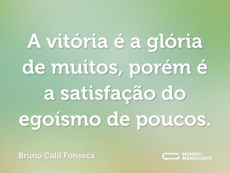 A vitória é a glória de muitos, porém é a satisfação do egoísmo de poucos.