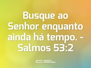 Busque ao Senhor enquanto ainda há tempo.  - Salmos 53:2