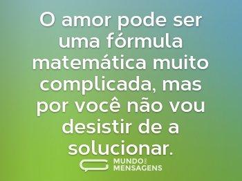 O amor pode ser uma fórmula matemática muito complicada, mas por você não vou desistir de a solucionar.