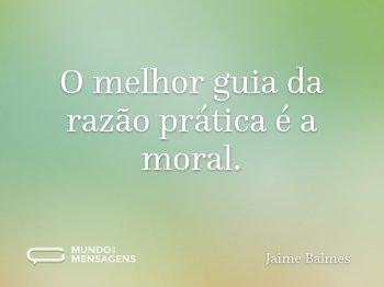 O melhor guia da razão prática é a moral.