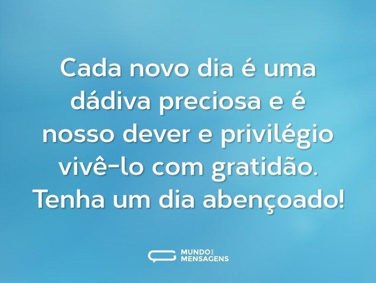 Cada novo dia é uma dádiva preciosa e é nosso dever e privilégio vivê-lo com gratidão. Tenha um dia abençoado!