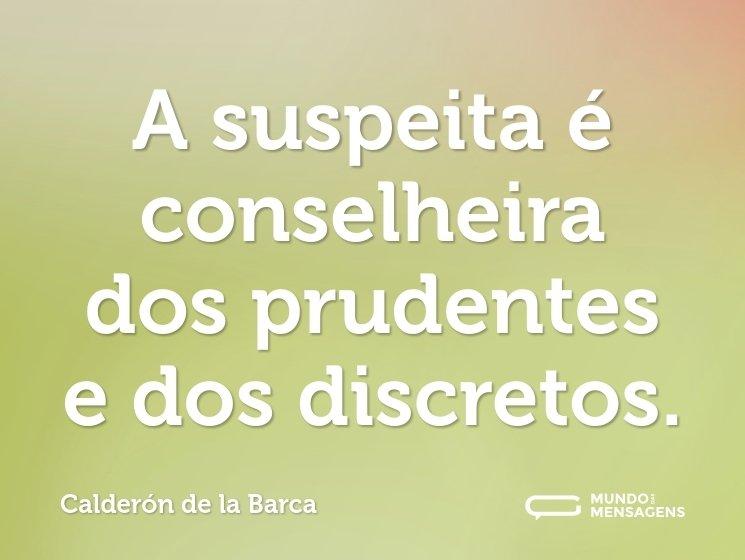 A suspeita é conselheira dos prudentes e dos discretos.