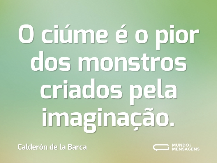 O ciúme é o pior dos monstros criados pela imaginação.