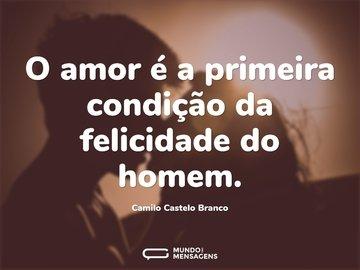 O amor é a primeira condição da felicidade do homem.