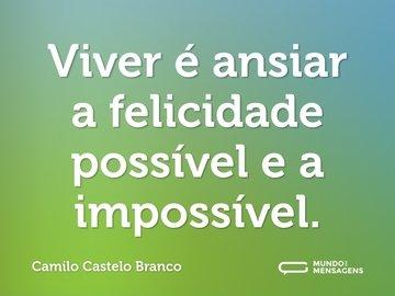 Viver é ansiar a felicidade possível e a impossível.