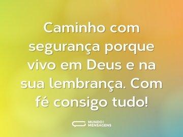 Caminho com segurança porque vivo em Deus e na sua lembrança. Com fé consigo tudo!