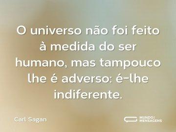 O universo não foi feito à medida do ser humano, mas tampouco lhe é adverso: é-lhe indiferente.