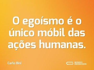 O egoísmo é o único móbil das ações humanas.