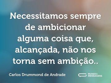 Necessitamos sempre de ambicionar alguma coisa que, alcançada, não nos torna sem ambição..
