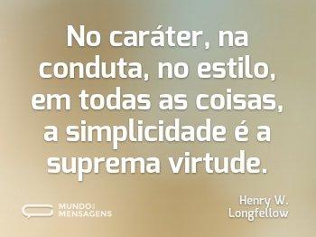 No caráter, na conduta, no estilo, em todas as coisas, a simplicidade é a suprema virtude.