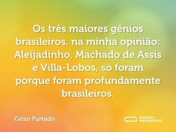 Os três maiores gênios brasileiros, na minha opinião: Aleijadinho, Machado de Assis e Villa-Lobos, só foram porque foram profundamente brasileiros.