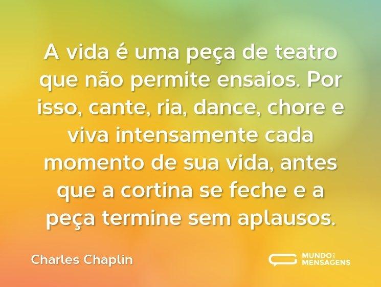 A vida é uma peça de teatro que não permite ensaios. Por isso, cante, ria, dance, chore e viva intensamente cada momento de sua vida, antes que a cortina se feche e a peça termine sem aplausos.