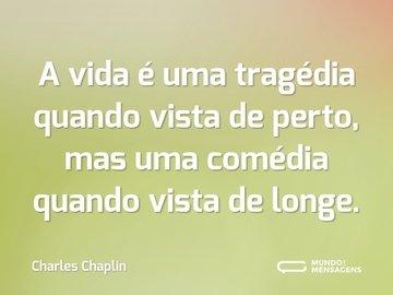 A vida é uma tragédia quando vista de perto, mas uma comédia quando vista de longe.