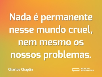 Nada é permanente nesse mundo cruel, nem mesmo os nossos problemas.