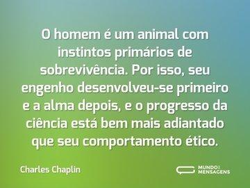 O homem é um animal com instintos primários de sobrevivência. Por isso, seu engenho desenvolveu-se primeiro e a alma depois, e o progresso da ciência está bem mais adiantado que seu comportamento ético.