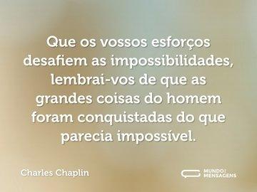 Que os vossos esforços desafiem as impossibilidades, lembrai-vos de que as grandes coisas do homem foram conquistadas do que parecia impossível.
