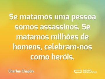 Se matamos uma pessoa somos assassinos. Se matamos milhões de homens, celebram-nos como heróis.