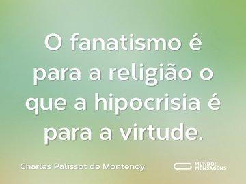 O fanatismo é para a religião o que a hipocrisia é para a virtude.