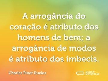 A arrogância do coração é atributo dos homens de bem; a arrogância de modos é atributo dos imbecis.