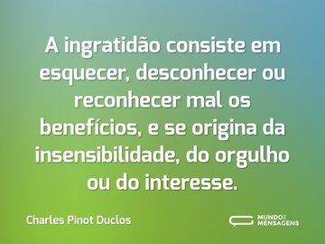 A ingratidão consiste em esquecer, desconhecer ou reconhecer mal os benefícios, e se origina da insensibilidade, do orgulho ou do interesse.