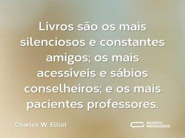 Livros são os mais silenciosos e constantes amigos; os mais acessíveis e sábios conselheiros; e os mais pacientes professores.