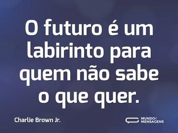 O futuro é um labirinto para quem não sabe o que quer.