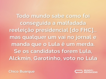 Todo mundo sabe como foi conseguida a malfadada reeleição presidencial [do FHC]... mas qualquer um vai no jornal e manda que o Lula é um merda. Se os candidatos forem Lula, Alckmin, Garotinho, voto no Lula