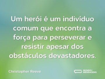 Um herói é um indivíduo comum que encontra a força para perseverar e resistir apesar dos obstáculos devastadores.
