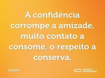 A confidência corrompe a amizade, muito contato a consome, o respeito a conserva.