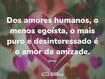 Dos amores humanos, o menos egoísta, o mais puro e desinteressado é o amor da amizade.