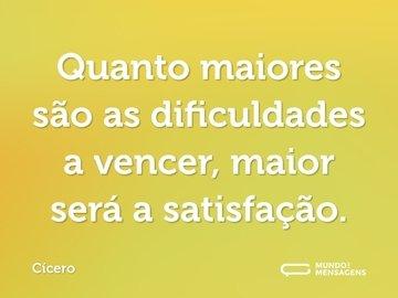 Quanto maiores são as dificuldades a vencer, maior será a satisfação.
