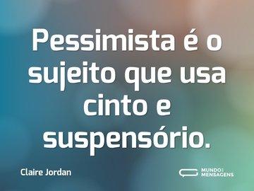 Pessimista é o sujeito que usa cinto e suspensório.