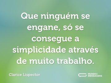 Que ninguém se engane, só se consegue a simplicidade através de muito trabalho.