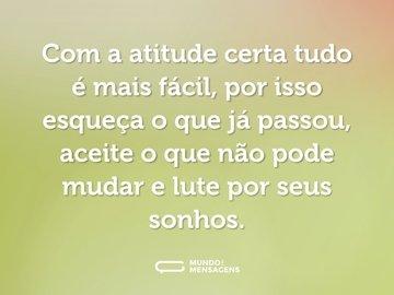Com a atitude certa tudo é mais fácil, por isso esqueça o que já passou, aceite o que não pode mudar e lute por seus sonhos.