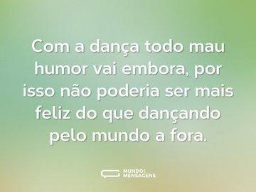 Com a dança todo mau humor vai embora, por isso não poderia ser mais feliz do que dançando pelo mundo a fora.
