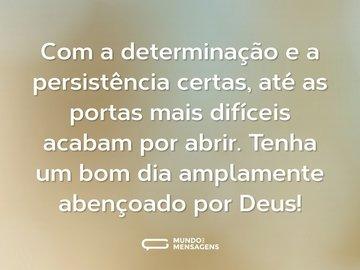 Com a determinação e a persistência certas, até as portas mais difíceis acabam por abrir. Tenha um bom dia amplamente abençoado por Deus!