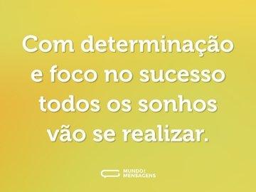 Com determinação e foco no sucesso todos os sonhos vão se realizar.