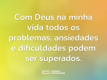 Com Deus na minha vida todos os problemas, ansiedades e dificuldades podem ser superados.